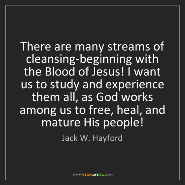 Jack W. Hayford: There are many streams of cleansing-beginning with the...