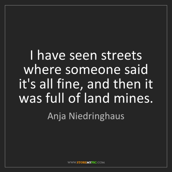 Anja Niedringhaus: I have seen streets where someone said it's all fine,...