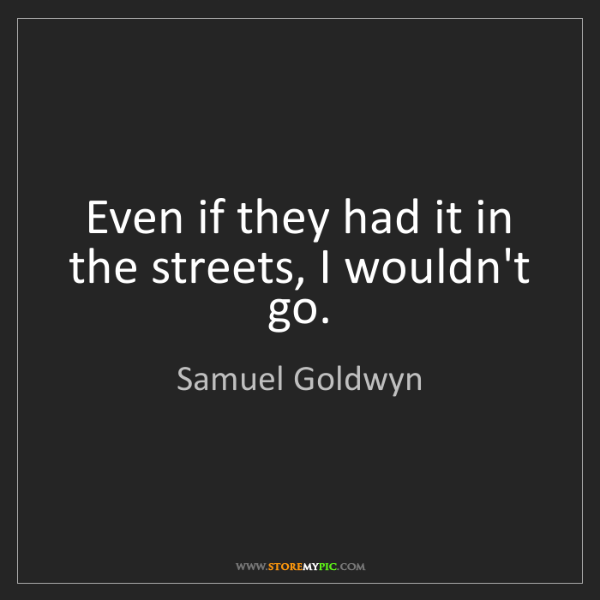 Samuel Goldwyn: Even if they had it in the streets, I wouldn't go.