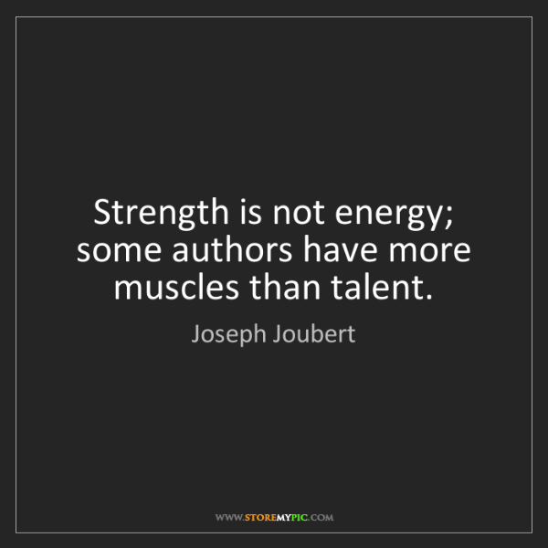 Joseph Joubert: Strength is not energy; some authors have more muscles...