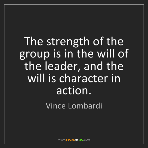 Vince Lombardi: The strength of the group is in the will of the leader,...