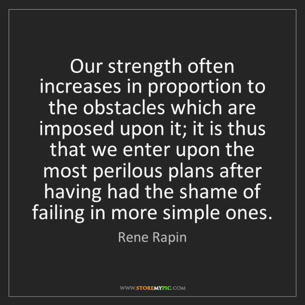Rene Rapin: Our strength often increases in proportion to the obstacles...