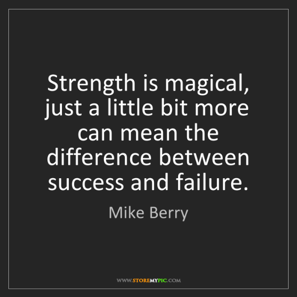 Mike Berry: Strength is magical, just a little bit more can mean...