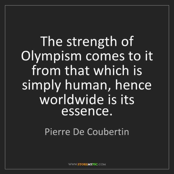 Pierre De Coubertin: The strength of Olympism comes to it from that which...