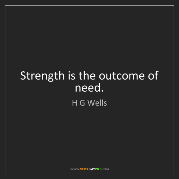 H G Wells: Strength is the outcome of need.