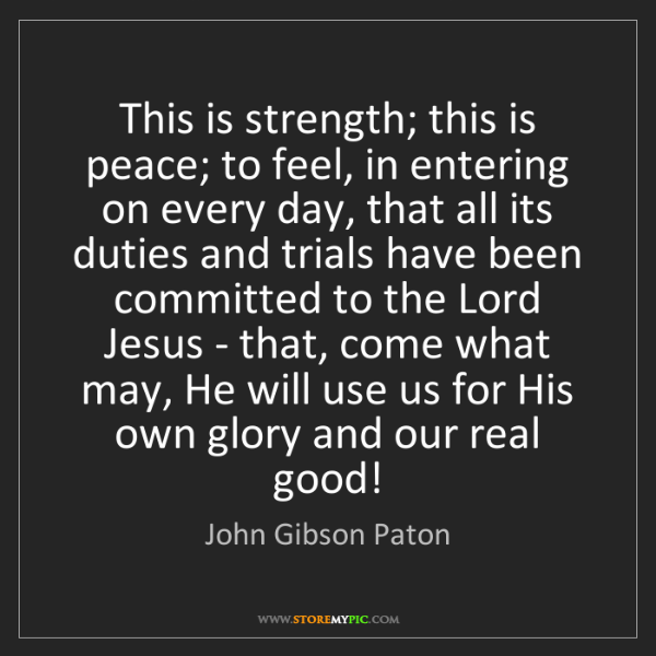 John Gibson Paton: This is strength; this is peace; to feel, in entering...