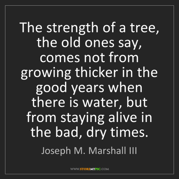 Joseph M. Marshall III: The strength of a tree, the old ones say, comes not from...