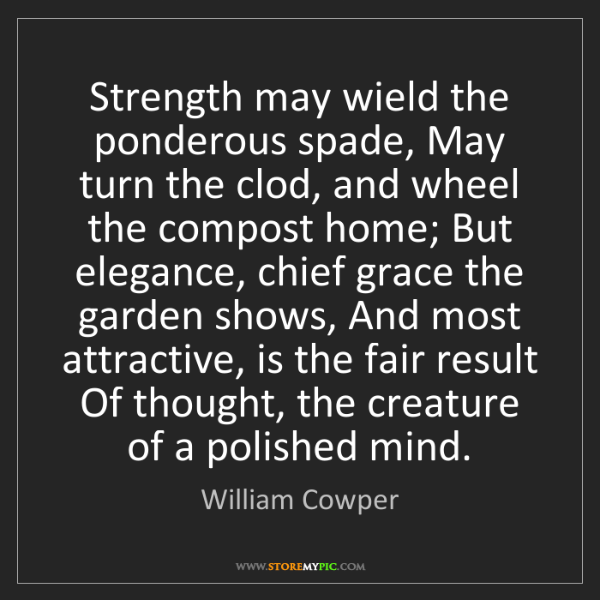 William Cowper: Strength may wield the ponderous spade, May turn the...