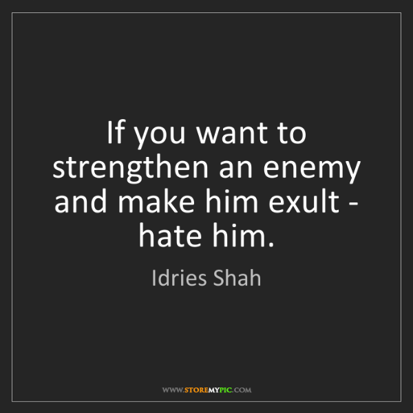 Idries Shah: If you want to strengthen an enemy and make him exult...