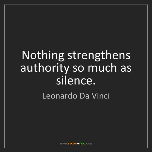 Leonardo Da Vinci: Nothing strengthens authority so much as silence.