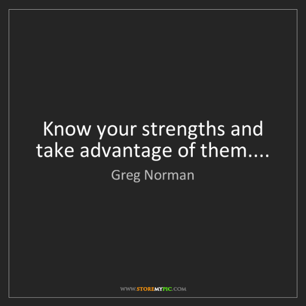 Greg Norman: Know your strengths and take advantage of them....