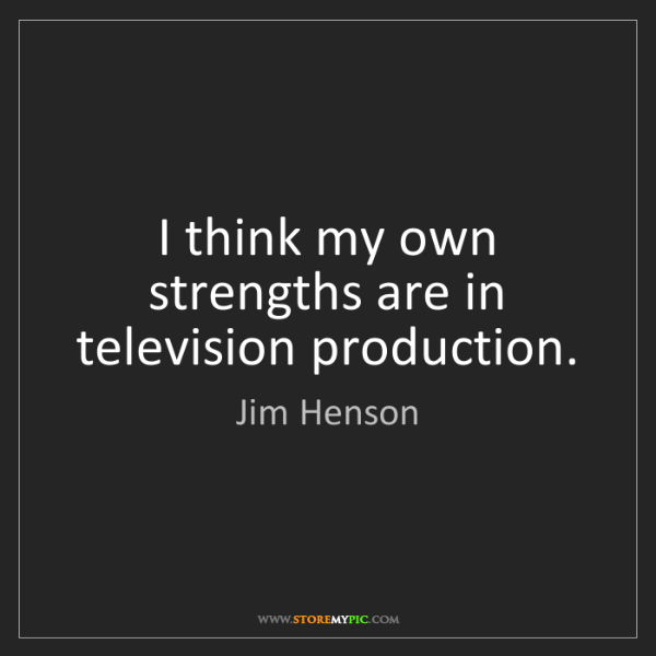 Jim Henson: I think my own strengths are in television production.