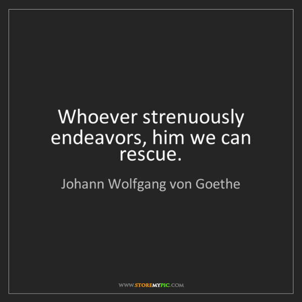 Johann Wolfgang von Goethe: Whoever strenuously endeavors, him we can rescue.
