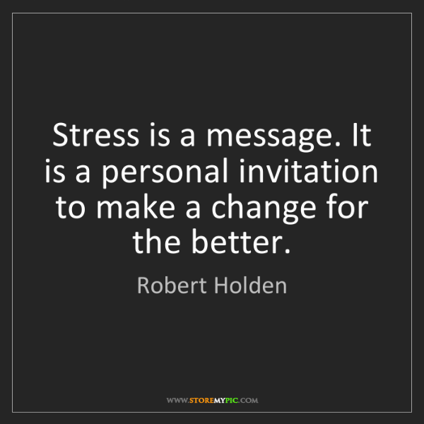 Robert Holden: Stress is a message. It is a personal invitation to make...