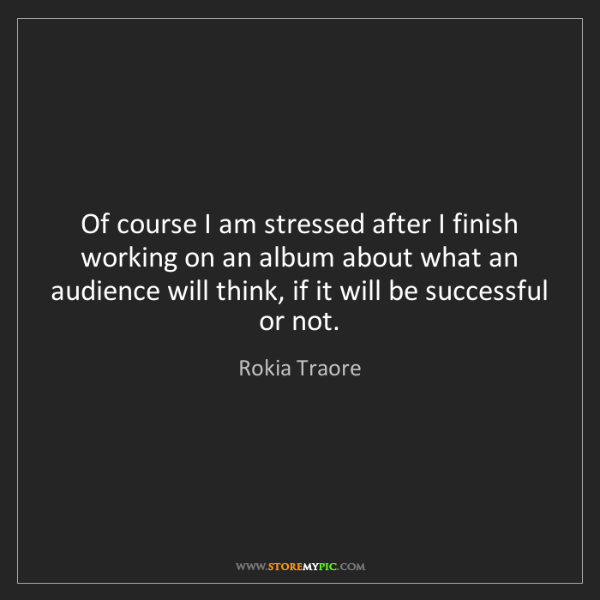 Rokia Traore: Of course I am stressed after I finish working on an...