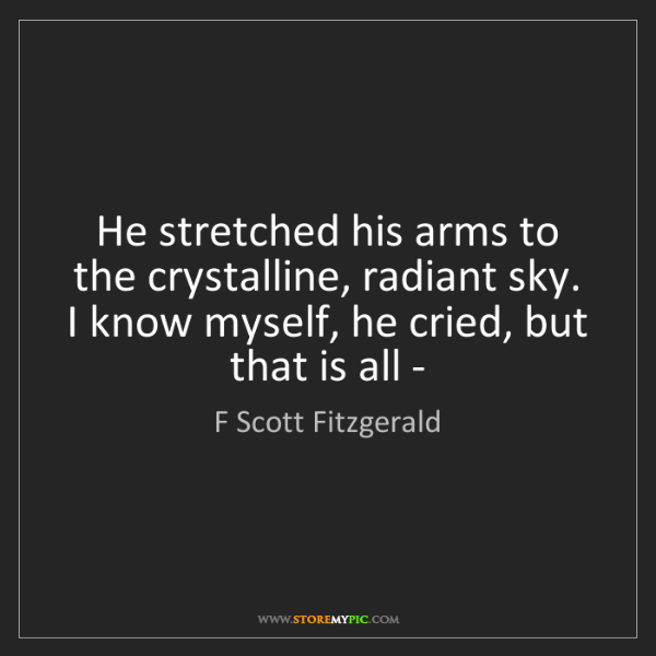 F Scott Fitzgerald: He stretched his arms to the crystalline, radiant sky....
