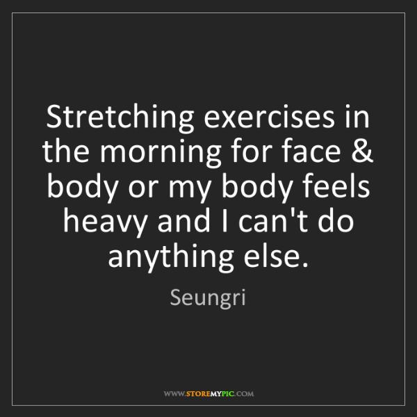 Seungri: Stretching exercises in the morning for face & body or...