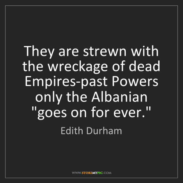 Edith Durham: They are strewn with the wreckage of dead Empires-past...