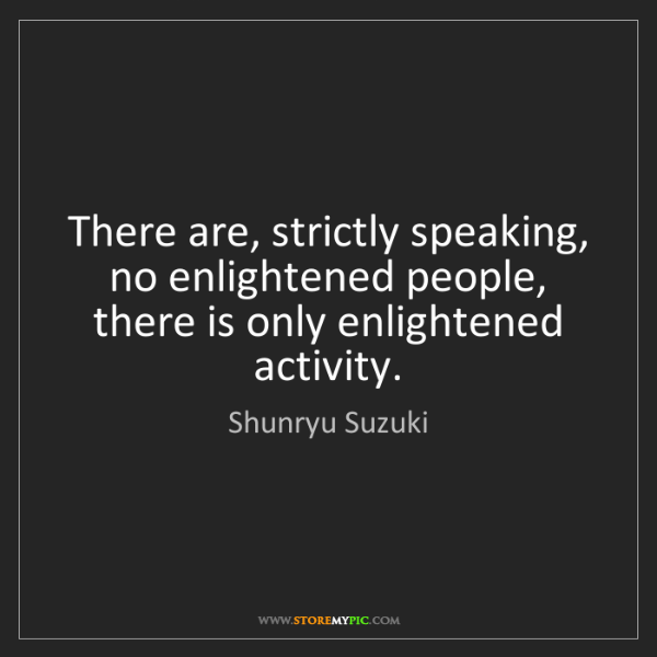 Shunryu Suzuki: There are, strictly speaking, no enlightened people,...