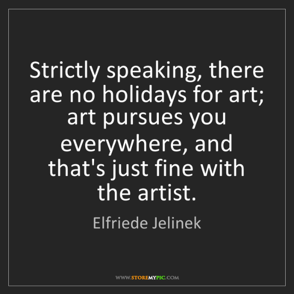 Elfriede Jelinek: Strictly speaking, there are no holidays for art; art...