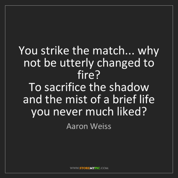 Aaron Weiss: You strike the match... why not be utterly changed to...