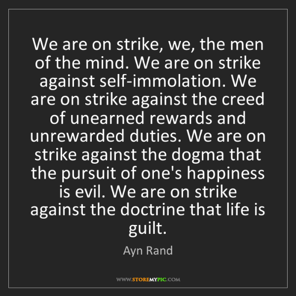 Ayn Rand: We are on strike, we, the men of the mind. We are on...
