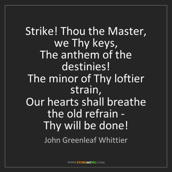 John Greenleaf Whittier: Strike! Thou the Master, we Thy keys,   The anthem of...