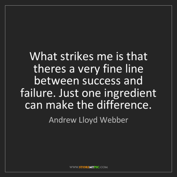 Andrew Lloyd Webber: What strikes me is that theres a very fine line between...