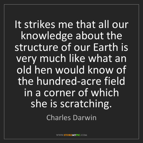Charles Darwin: It strikes me that all our knowledge about the structure...
