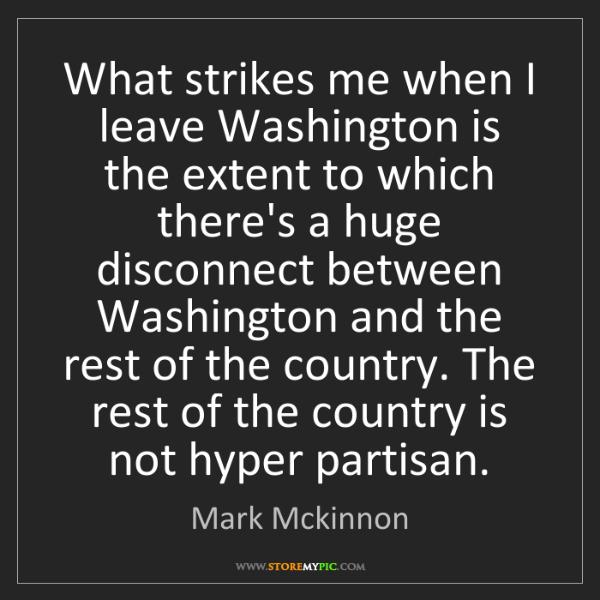 Mark Mckinnon: What strikes me when I leave Washington is the extent...