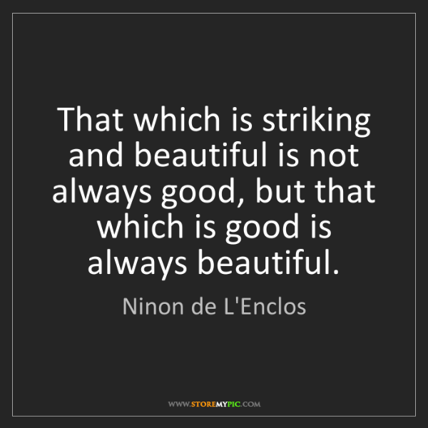 Ninon de L'Enclos: That which is striking and beautiful is not always good,...