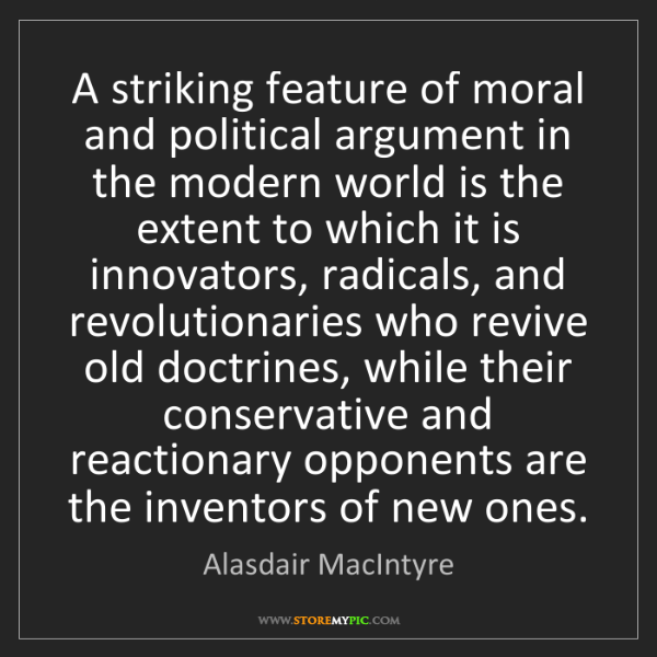 Alasdair MacIntyre: A striking feature of moral and political argument in...