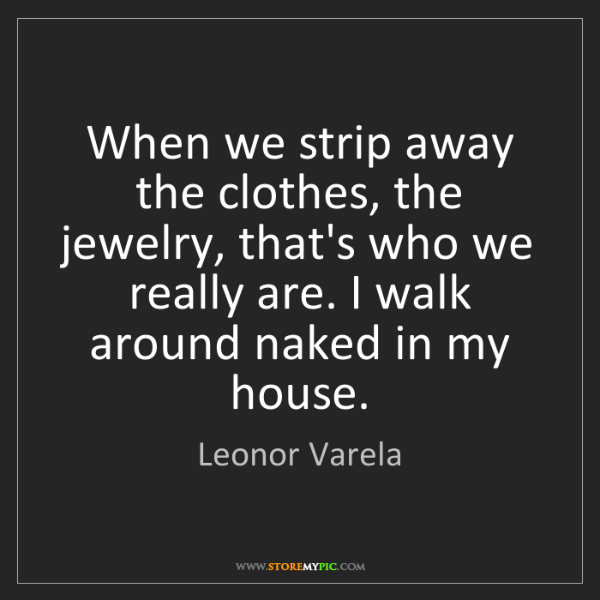 Leonor Varela: When we strip away the clothes, the jewelry, that's who...