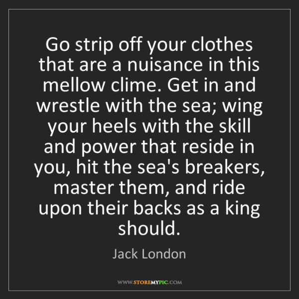 Jack London: Go strip off your clothes that are a nuisance in this...