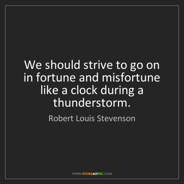 Robert Louis Stevenson: We should strive to go on in fortune and misfortune like...