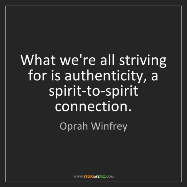 Oprah Winfrey: What we're all striving for is authenticity, a spirit-to-spirit...