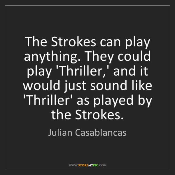 Julian Casablancas: The Strokes can play anything. They could play 'Thriller,'...
