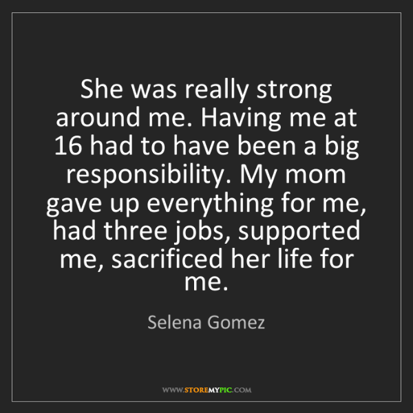 Selena Gomez: She was really strong around me. Having me at 16 had...