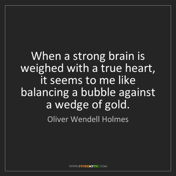 Oliver Wendell Holmes: When a strong brain is weighed with a true heart, it...