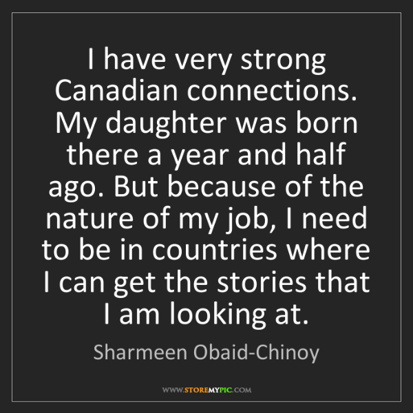Sharmeen Obaid-Chinoy: I have very strong Canadian connections. My daughter...