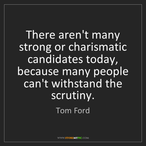 Tom Ford: There aren't many strong or charismatic candidates today,...