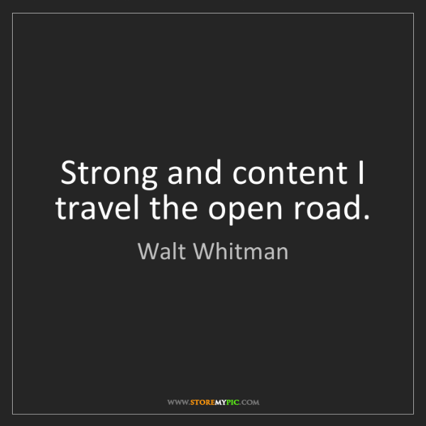 Walt Whitman: Strong and content I travel the open road.