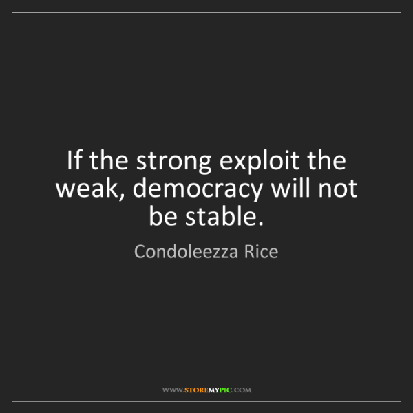 Condoleezza Rice: If the strong exploit the weak, democracy will not be...