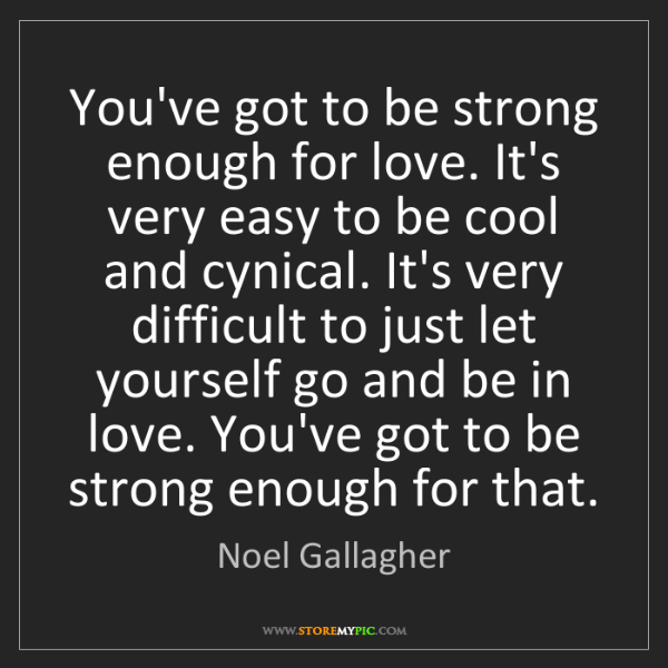 Noel Gallagher: You've got to be strong enough for love. It's very easy...