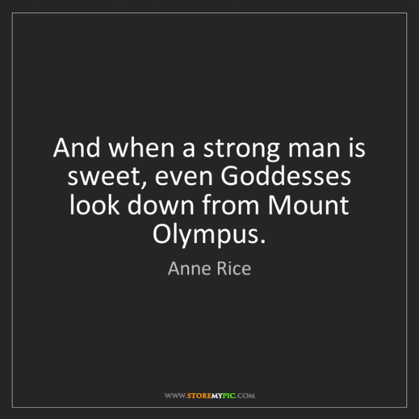 Anne Rice: And when a strong man is sweet, even Goddesses look down...