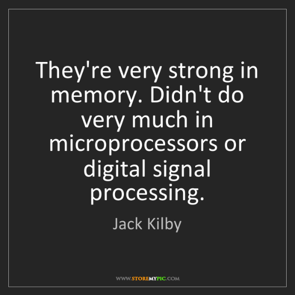 Jack Kilby: They're very strong in memory. Didn't do very much in...