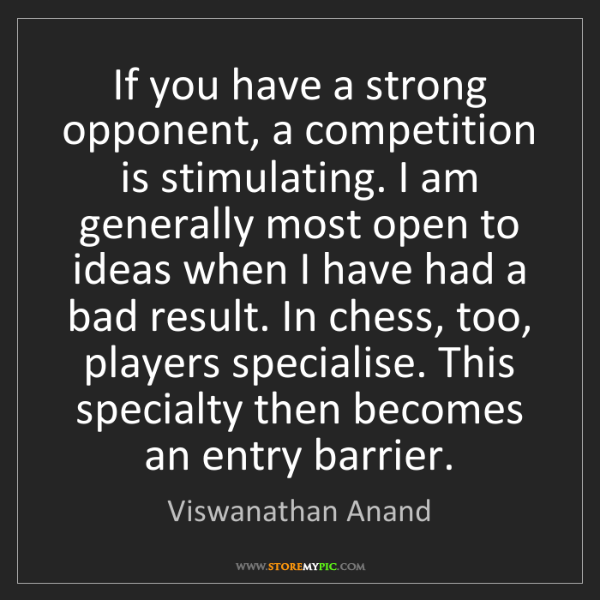 Viswanathan Anand: If you have a strong opponent, a competition is stimulating....