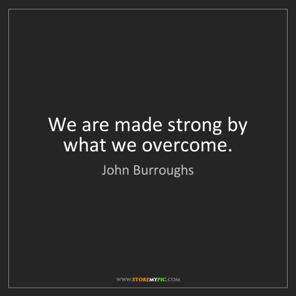 John Burroughs: We are made strong by what we overcome.