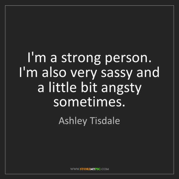 Ashley Tisdale: I'm a strong person. I'm also very sassy and a little...