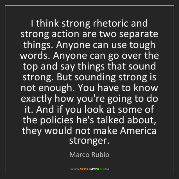 Marco Rubio: I think strong rhetoric and strong action are two separate...